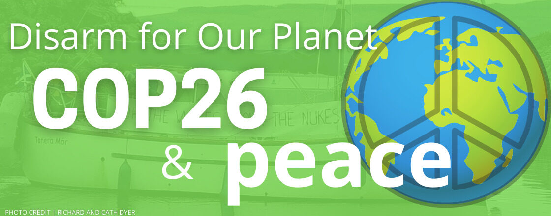 """The image shows a picture of the world in a peace logo, on a green background, with white text. The text reads """"Disarm for Our Planet. COP26 & Peace"""""""